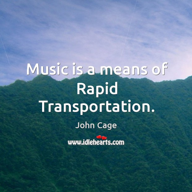 Music is a means of rapid transportation. Image