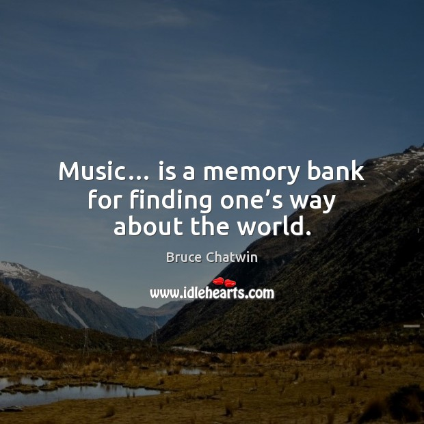 Image, Music… is a memory bank for finding one's way about the world.
