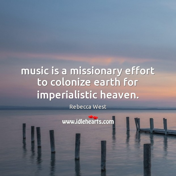 Music is a missionary effort to colonize earth for imperialistic heaven. Image