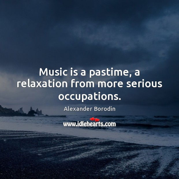 Image, Music is a pastime, a relaxation from more serious occupations.