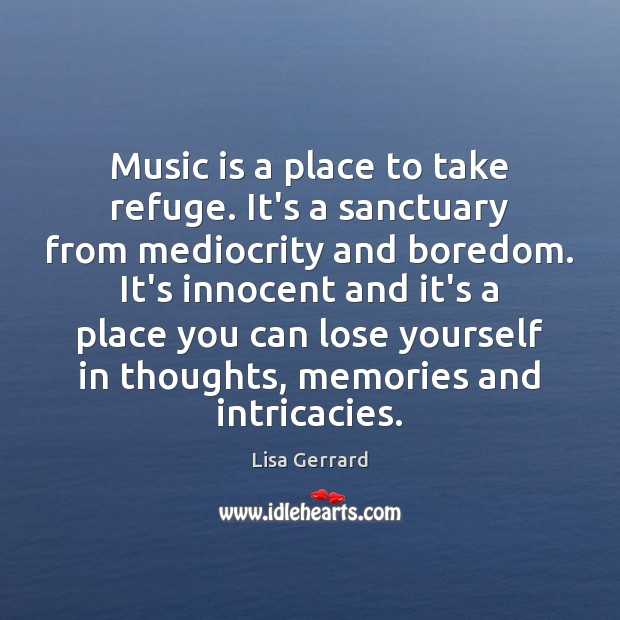 Music is a place to take refuge. It's a sanctuary from mediocrity Music Quotes Image