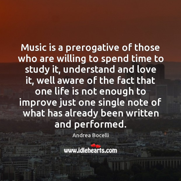 Music is a prerogative of those who are willing to spend time Andrea Bocelli Picture Quote