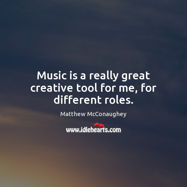 Music is a really great creative tool for me, for different roles. Matthew McConaughey Picture Quote