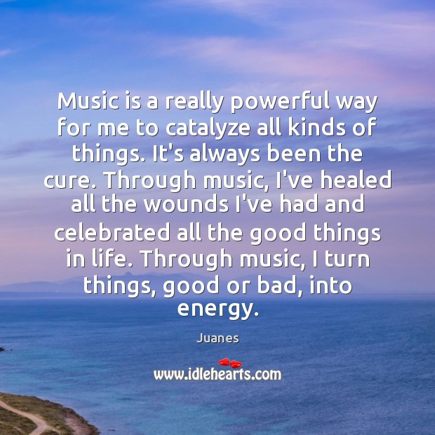 Music is a really powerful way for me to catalyze all kinds Juanes Picture Quote