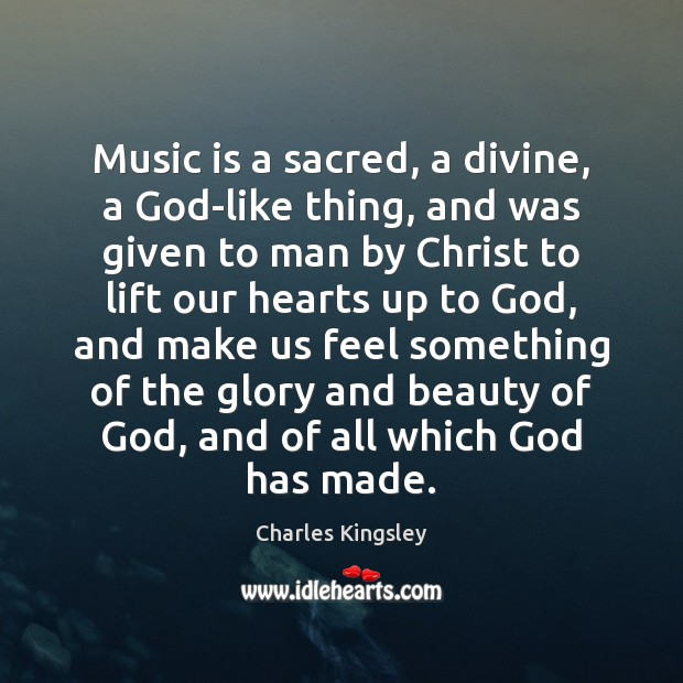 Music is a sacred, a divine, a God-like thing, and was given Charles Kingsley Picture Quote