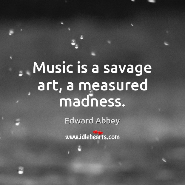 Music is a savage art, a measured madness. Edward Abbey Picture Quote