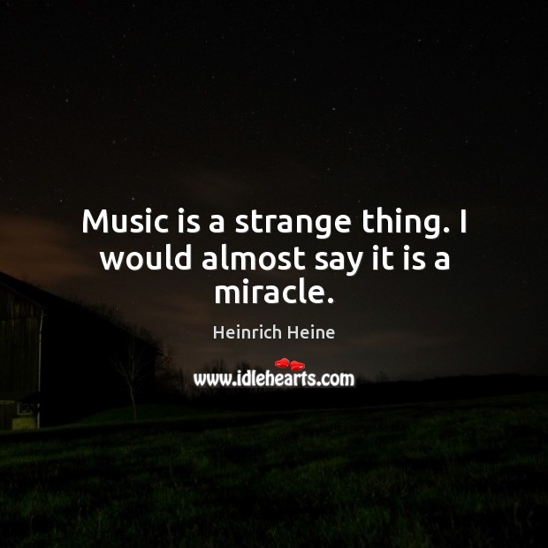 Image, Music is a strange thing. I would almost say it is a miracle.