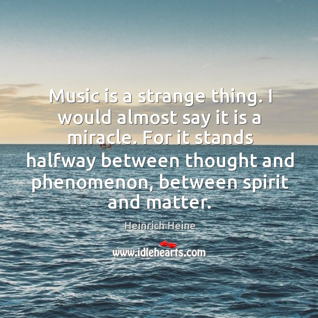 Music is a strange thing. I would almost say it is a miracle. Image