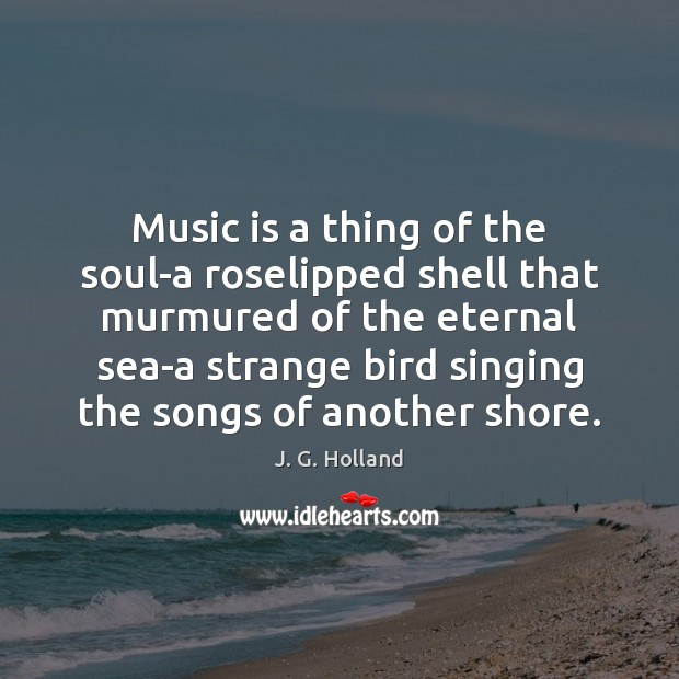 Music is a thing of the soul-a roselipped shell that murmured of Image
