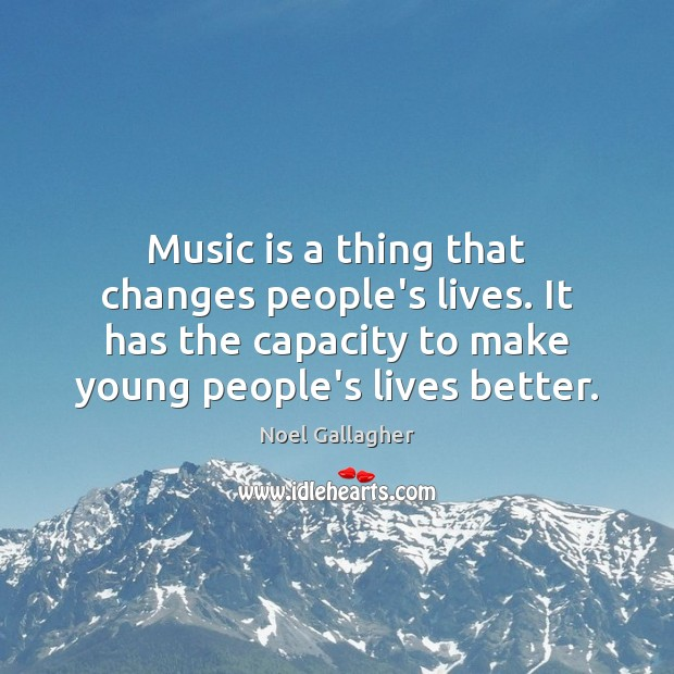 Music is a thing that changes people's lives. It has the capacity Image