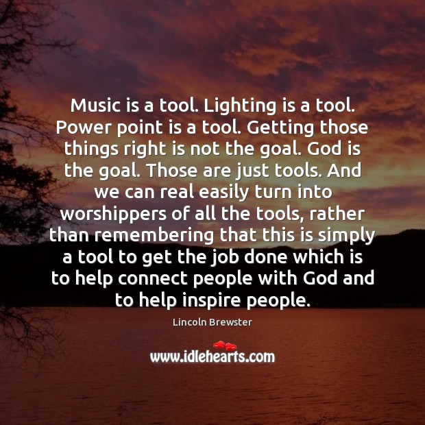 Music is a tool. Lighting is a tool. Power point is a Image
