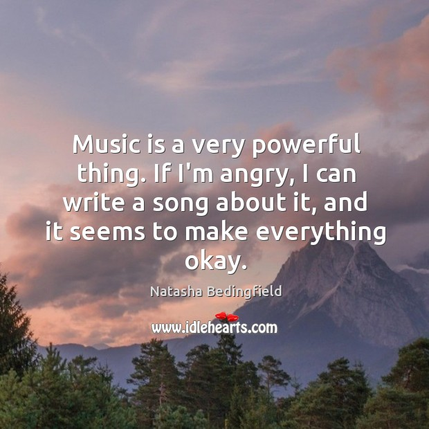 Music is a very powerful thing. If I'm angry, I can write Natasha Bedingfield Picture Quote