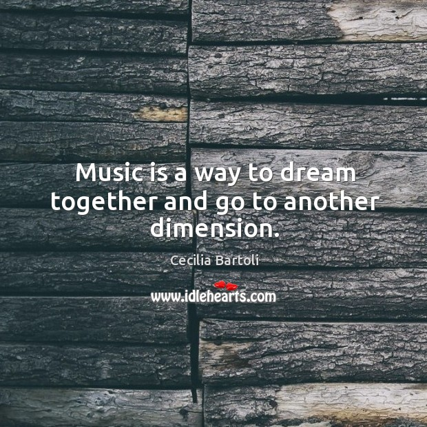 Music is a way to dream together and go to another dimension. Image