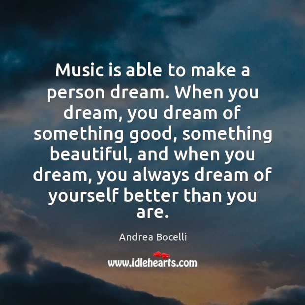 Music is able to make a person dream. When you dream, you Andrea Bocelli Picture Quote