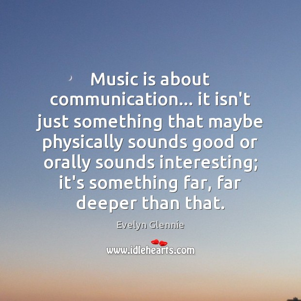Music is about communication… it isn't just something that maybe physically sounds Image