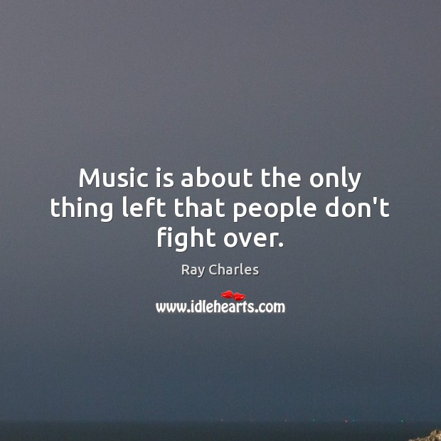 Music is about the only thing left that people don't fight over. Ray Charles Picture Quote