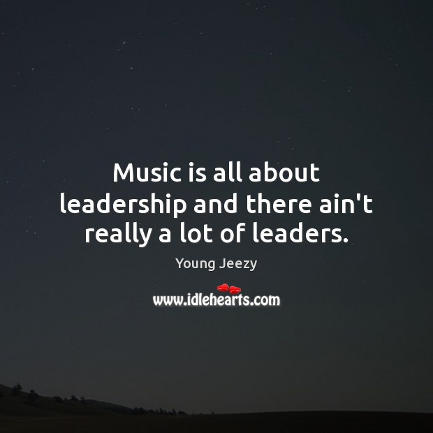 Image, Music is all about leadership and there ain't really a lot of leaders.