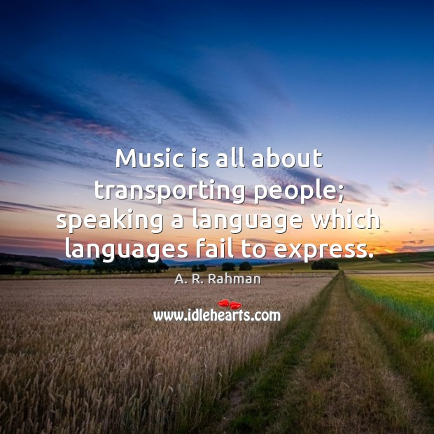 Music is all about transporting people; speaking a language which languages fail A. R. Rahman Picture Quote