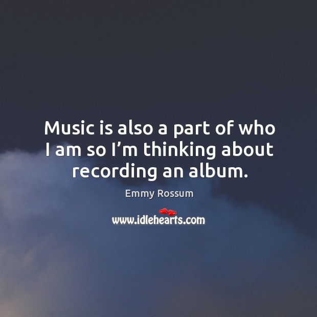 Music is also a part of who I am so I'm thinking about recording an album. Emmy Rossum Picture Quote