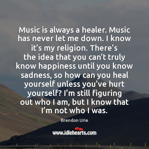Image, Music is always a healer. Music has never let me down. I