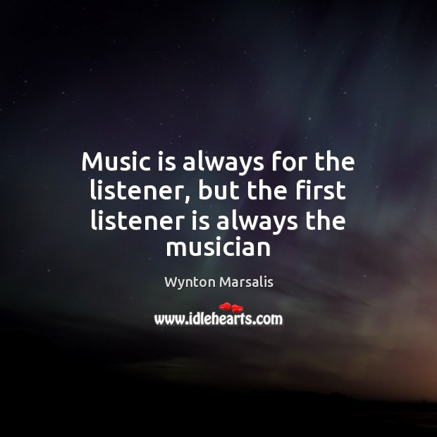 Music is always for the listener, but the first listener is always the musician Wynton Marsalis Picture Quote