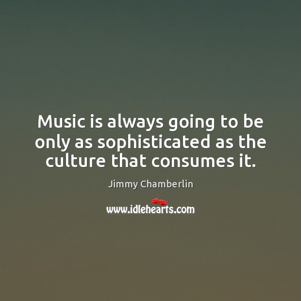 Music is always going to be only as sophisticated as the culture that consumes it. Image