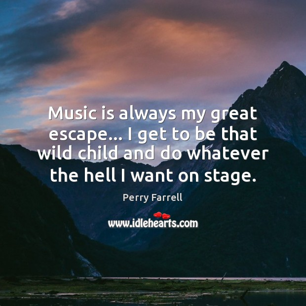 Music is always my great escape… I get to be that wild Image