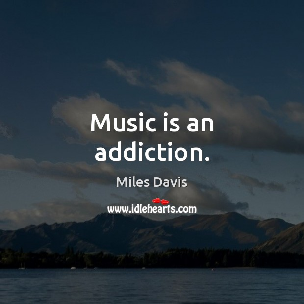 Music is an addiction. Miles Davis Picture Quote