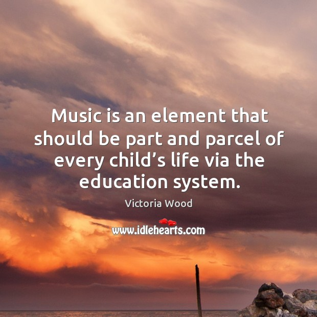Music is an element that should be part and parcel of every child's life via the education system. Victoria Wood Picture Quote