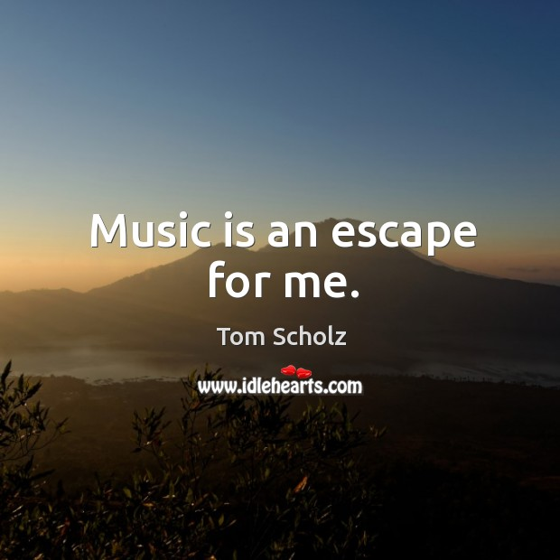 Image, Music is an escape for me.