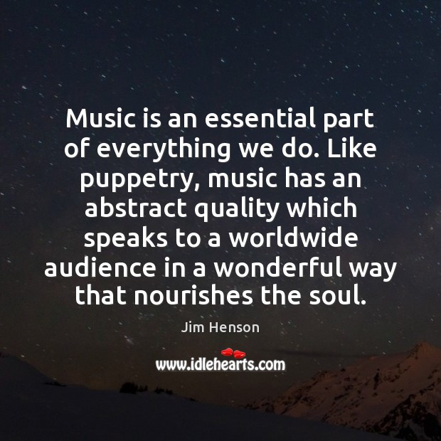 Music is an essential part of everything we do. Like puppetry, music Jim Henson Picture Quote