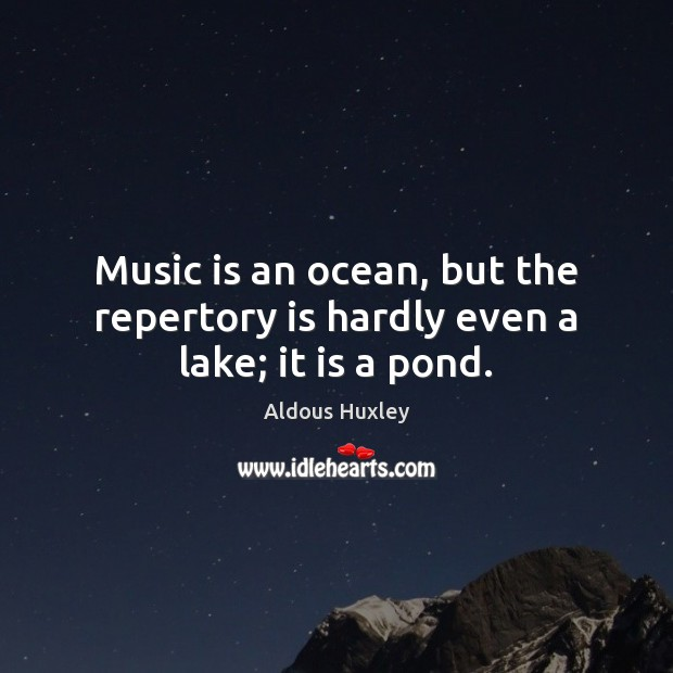 Image, Music is an ocean, but the repertory is hardly even a lake; it is a pond.