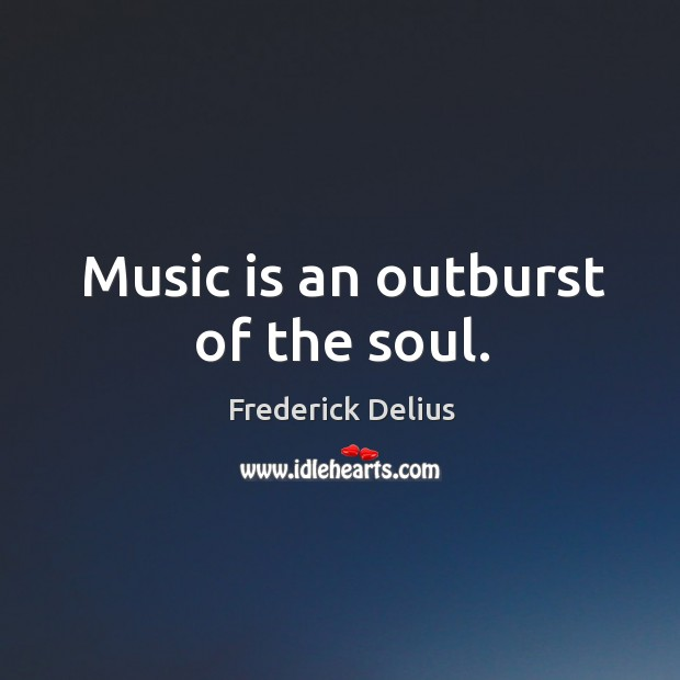 Music is an outburst of the soul. Image