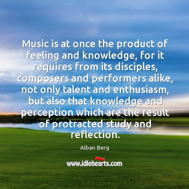 Image, Music is at once the product of feeling and knowledge, for it requires from its disciples