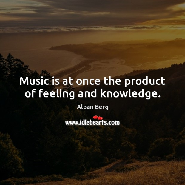 Image, Music is at once the product of feeling and knowledge.