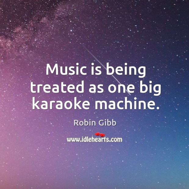 Music is being treated as one big karaoke machine. Robin Gibb Picture Quote