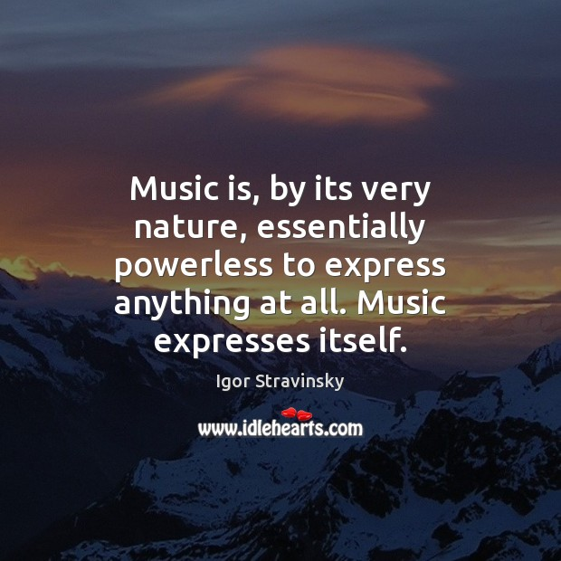 Music is, by its very nature, essentially powerless to express anything at Igor Stravinsky Picture Quote