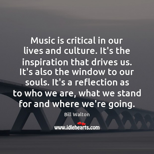Music is critical in our lives and culture. It's the inspiration that Bill Walton Picture Quote