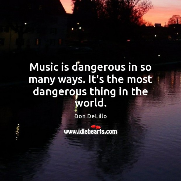 Music is dangerous in so many ways. It's the most dangerous thing in the world. Don DeLillo Picture Quote
