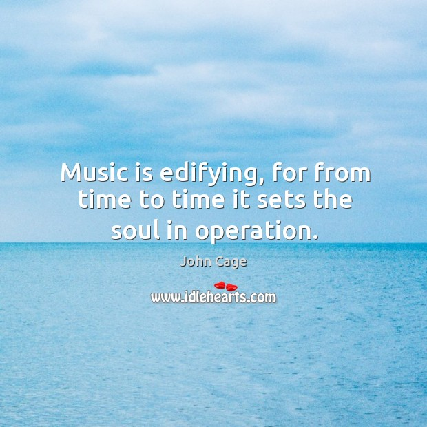 Image, Music is edifying, for from time to time it sets the soul in operation.