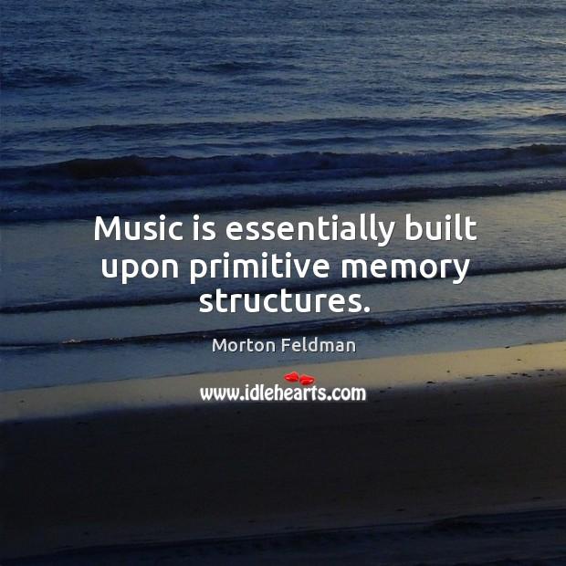 Music is essentially built upon primitive memory structures. Morton Feldman Picture Quote