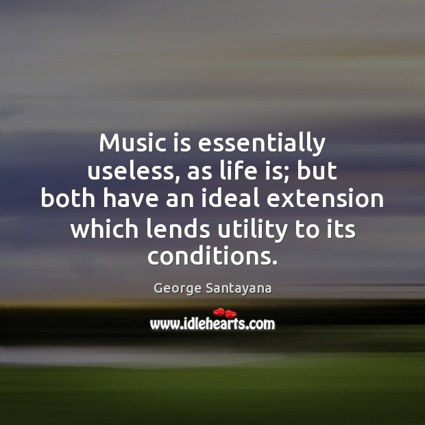 Music is essentially useless, as life is; but both have an ideal George Santayana Picture Quote