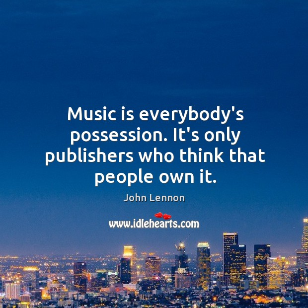 Music is everybody's possession. It's only publishers who think that people own it. Image
