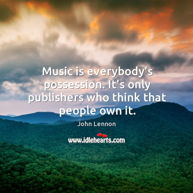 Image, Music is everybody's possession. It's only publishers who think that people own it.