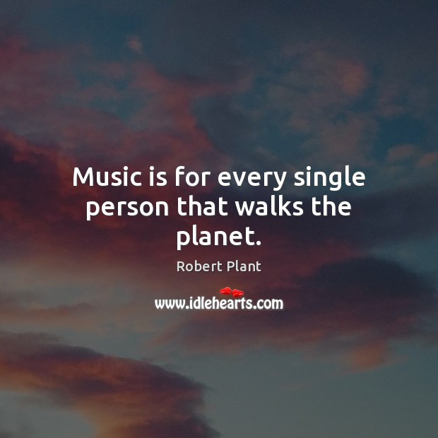 Music is for every single person that walks the planet. Robert Plant Picture Quote