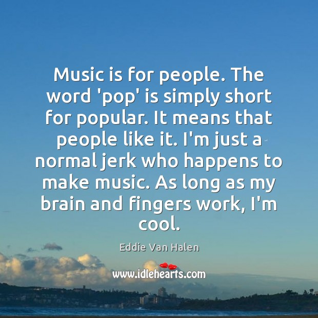 Music is for people. The word 'pop' is simply short for popular. Cool Quotes Image