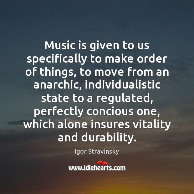 Music is given to us specifically to make order of things, to Igor Stravinsky Picture Quote