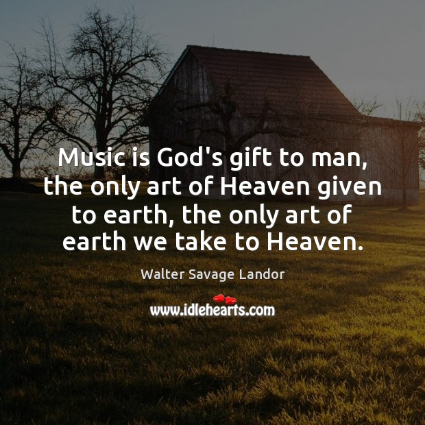 Music is God's gift to man, the only art of Heaven given Walter Savage Landor Picture Quote