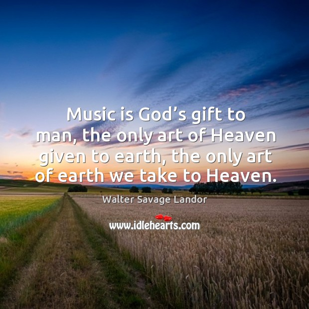 Image, Music is God's gift to man, the only art of heaven given to earth, the only art of earth we take to heaven.