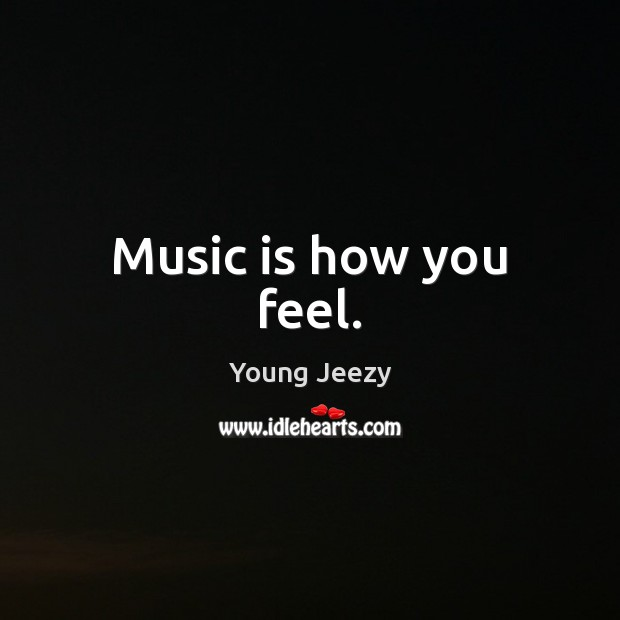 Image, Music is how you feel.